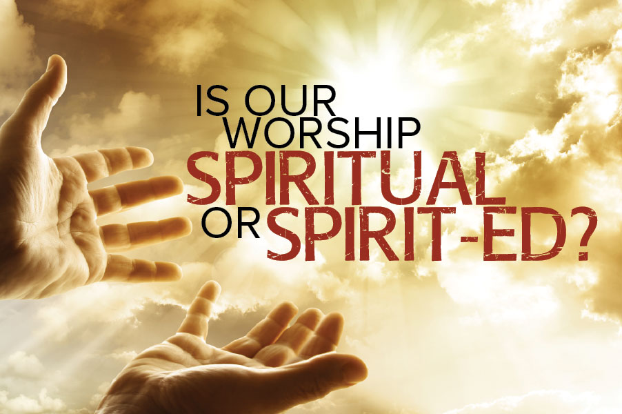 Is Our Worship Spiritual or Spirit-ed?