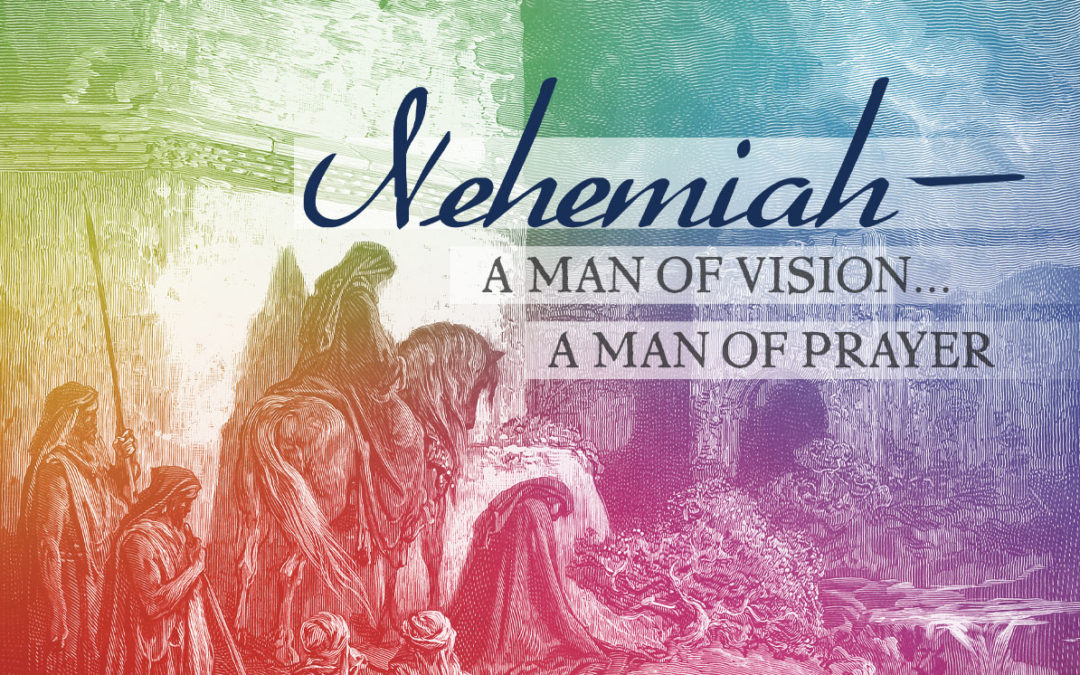 Nehemiah—A Man of Vision… A Man of Prayer